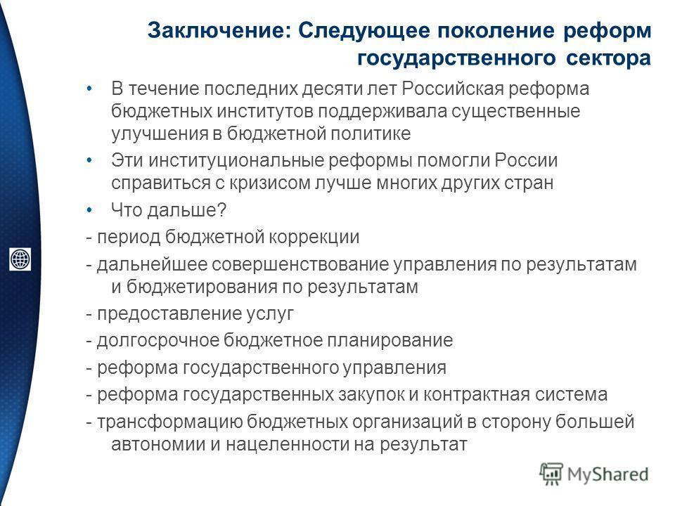 Заключение: Следующее поколение реформ государственного сектора В течение последних десяти лет Российская реформа бюджетных институтов поддерживала существенные улучшения в бюджетной политике Эти институциональные реформы помогли России справиться с