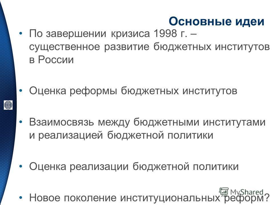Основные идеи По завершении кризиса 1998 г. – существенное развитие бюджетных институтов в России Оценка реформы бюджетных институтов Взаимосвязь между бюджетными институтами и реализацией бюджетной политики Оценка реализации бюджетной политики Новое