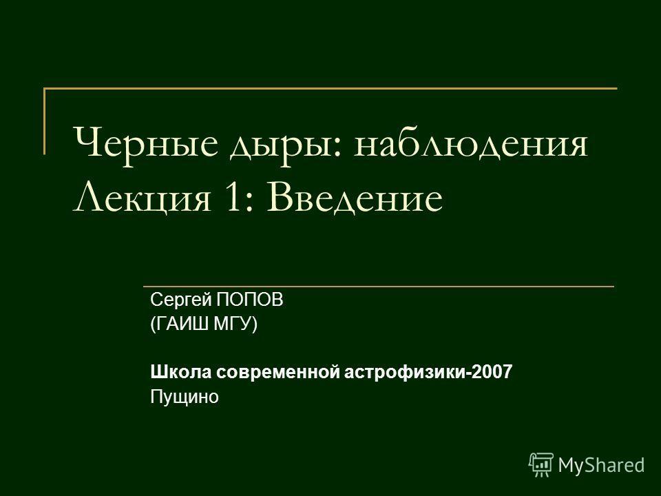 Черные дыры: наблюдения Лекция 1: Введение Сергей ПОПОВ (ГАИШ МГУ) Школа современной астрофизики-2007 Пущино