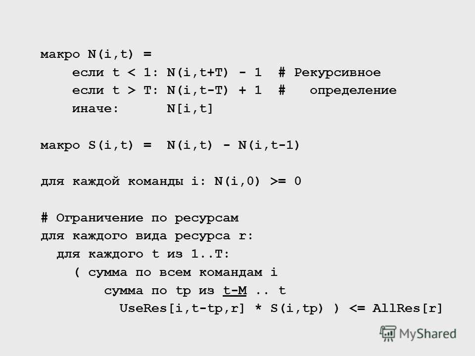 макро N(i,t) = если t < 1: N(i,t+T) - 1 # Рекурсивное если t > T: N(i,t-T) + 1 # определение иначе: N[i,t] макро S(i,t) = N(i,t) - N(i,t-1) для каждой команды i: N(i,0) >= 0 # Ограничение по ресурсам для каждого вида ресурса r: для каждого t из 1..T: