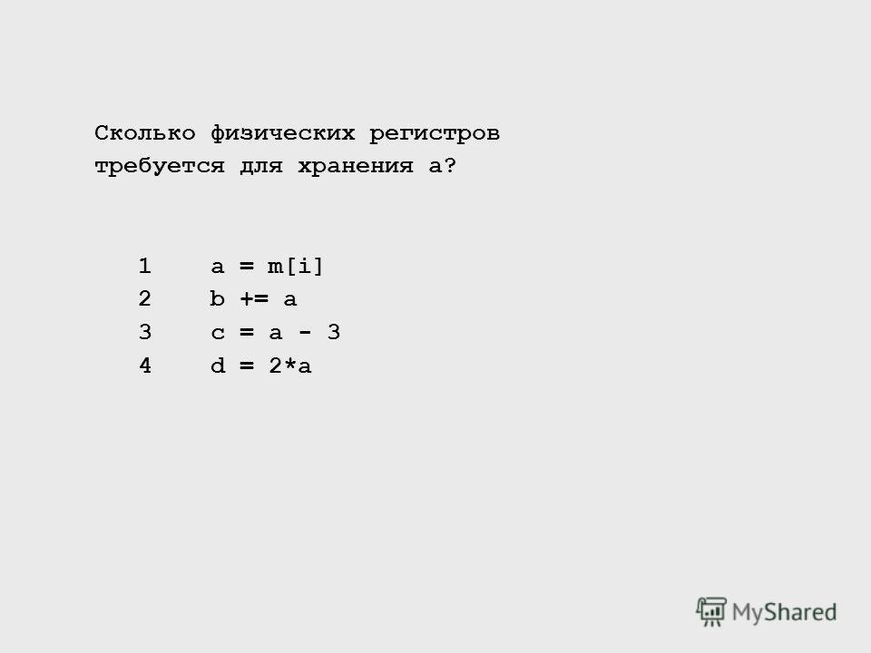 Сколько физических регистров требуется для хранения a? 1 a = m[i] 2 b += a 3 c = a - 3 4 d = 2*a