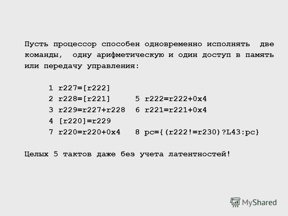 Пусть процессор способен одновременно исполнять две команды, одну арифметическую и один доступ в память или передачу управления: 1 r227=[r222] 2 r228=[r221] 5 r222=r222+0x4 3 r229=r227+r228 6 r221=r221+0x4 4 [r220]=r229 7 r220=r220+0x4 8 pc={(r222!=r