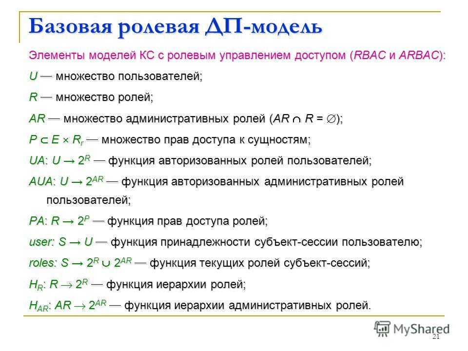 21 Базовая ролевая ДП-модель Элементы моделей КС с ролевым управлением доступом (RBAC и ARBAC): U множество пользователей; R множество ролей; AR множество административных ролей (AR R = ); P E R r множество прав доступа к сущностям; UA: U 2 R функция
