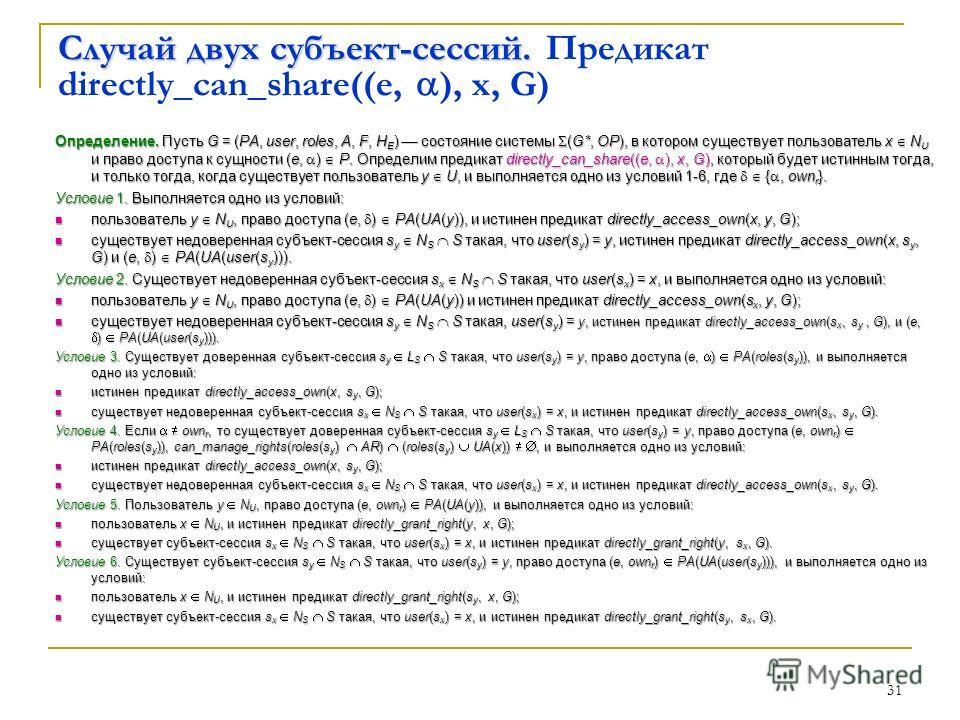 31 Случай двух субъект-сессий. Случай двух субъект-сессий. Предикат directly_can_share((e, ), x, G) Определение. Пусть G = (PA, user, roles, A, F, H E ) состояние системы (G*, OP), в котором существует пользователь x N U и право доступа к сущности (e