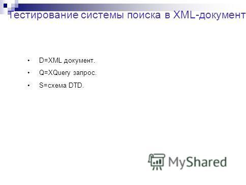 Тестирование системы поиска в XML-документах. D=XML документ. Q=XQuery запрос. S=схема DTD.