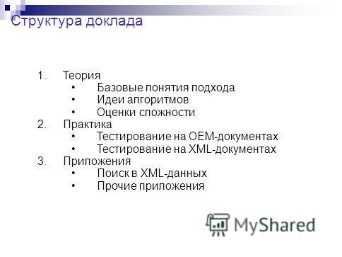 Структура доклада 1.Теория Базовые понятия подхода Идеи алгоритмов Оценки сложности 2.Практика Тестирование на OEM-документах Тестирование на XML-документах 3.Приложения Поиск в XML-данных Прочие приложения