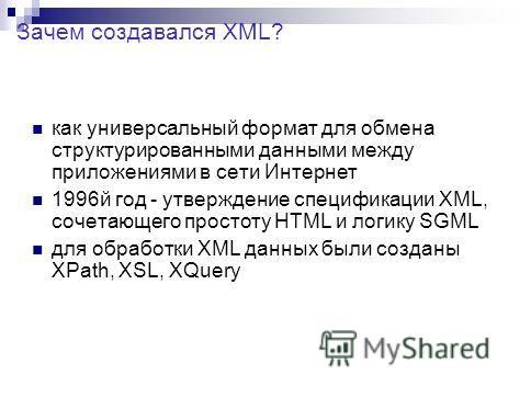 как универсальный формат для обмена структурированными данными между приложениями в сети Интернет 1996й год - утверждение спецификации XML, сочетающего простоту HTML и логику SGML для обработки XML данных были созданы XPath, XSL, XQuery Зачем создава