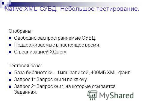 Отобраны: Свободно распространяемые СУБД. Поддерживаемые в настоящее время. С реализацией XQuery. Тестовая база: База библиотеки – 1млн записей, 400МБ XML файл. Запрос 1: Запрос книги по ключу. Запрос 2: Запрос книг, на которые ссылается Заданная. Na