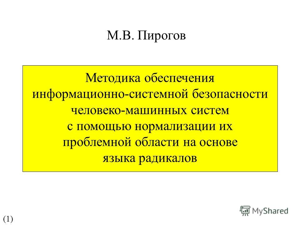 Методика обеспечения информационно-системной безопасности человеко-машинных систем с помощью нормализации их проблемной области на основе языка радикалов М.В. Пирогов (1)