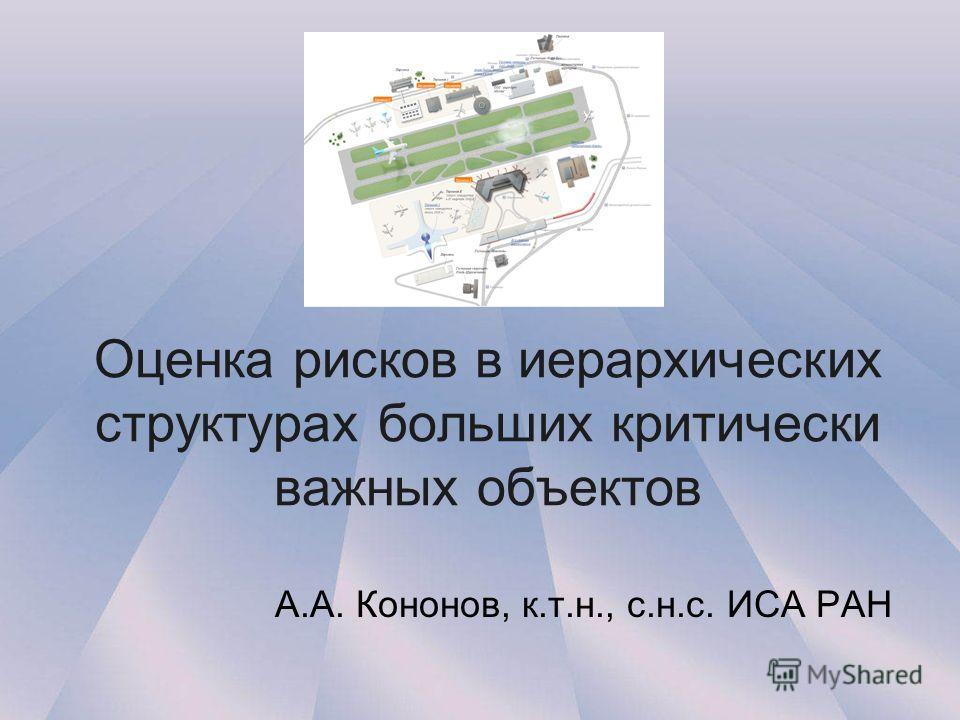 Оценка рисков в иерархических структурах больших критически важных объектов А.А. Кононов, к.т.н., с.н.с. ИСА РАН