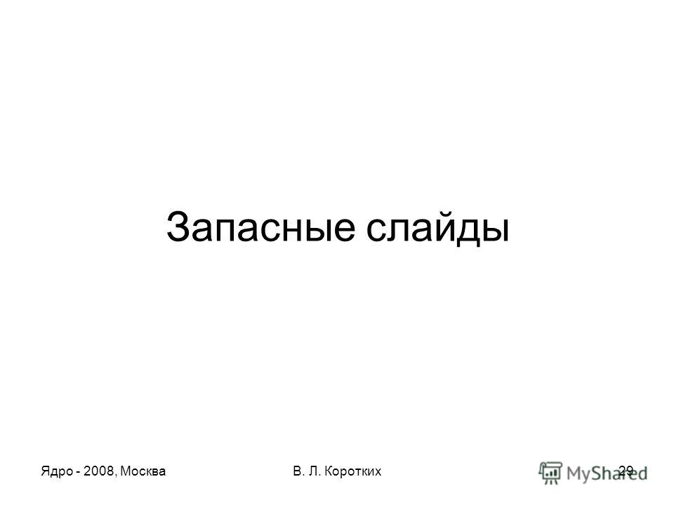 Ядро - 2008, МоскваВ. Л. Коротких29 Запасные слайды