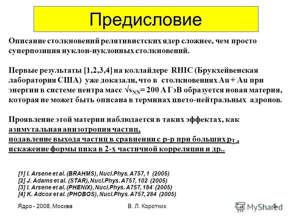 Ядро - 2008, МоскваВ. Л. Коротких5 Предисловие Описание столкновений релятивистских ядер сложнее, чем просто суперпозиция нуклон-нуклонных столкновений. Первые результаты [1,2,3,4] на коллайдере RHIC (Брукхейвенская лаборатория США) уже доказали, что