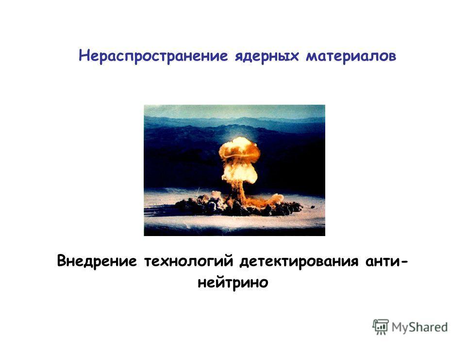 Нераспространение ядерных материалов Внедрение технологий детектирования анти- нейтрино