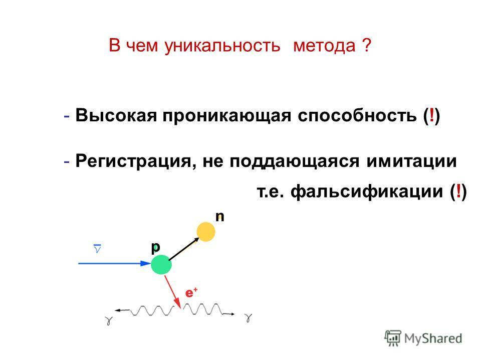В чем уникальность метода ? - Высокая проникающая способность (!) - Регистрация, не поддающаяся имитации т.е. фальсификации (!) n p