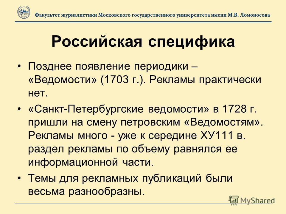 Российская специфика Позднее появление периодики – «Ведомости» (1703 г.). Рекламы практически нет. «Санкт-Петербургские ведомости» в 1728 г. пришли на смену петровским «Ведомостям». Рекламы много - уже к середине ХУ111 в. раздел рекламы по объему рав