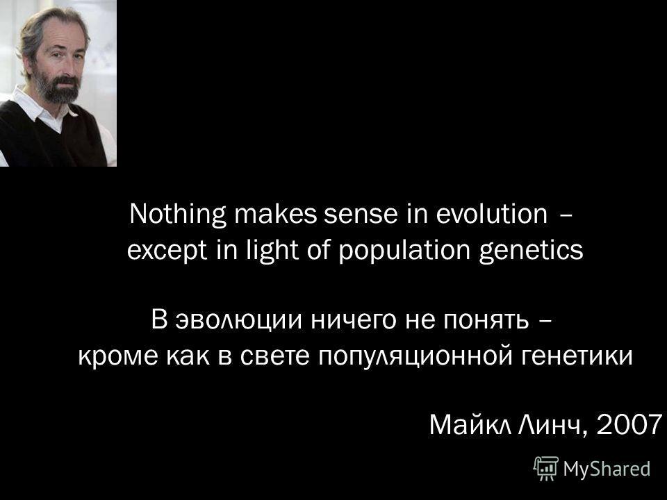 Nothing makes sense in evolution – except in light of population genetics В эволюции ничего не понять – кроме как в свете популяционной генетики Майкл Линч, 2007