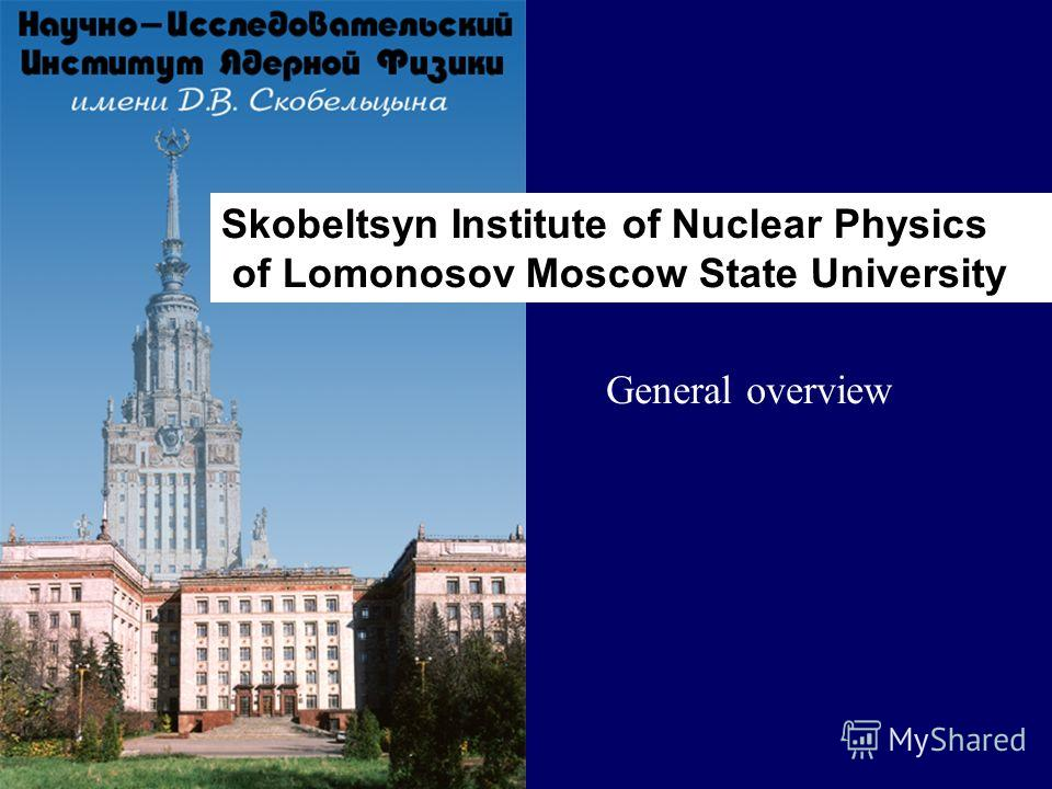 Skobeltsyn Institute of Nuclear Physics of Lomonosov Moscow State University General overview