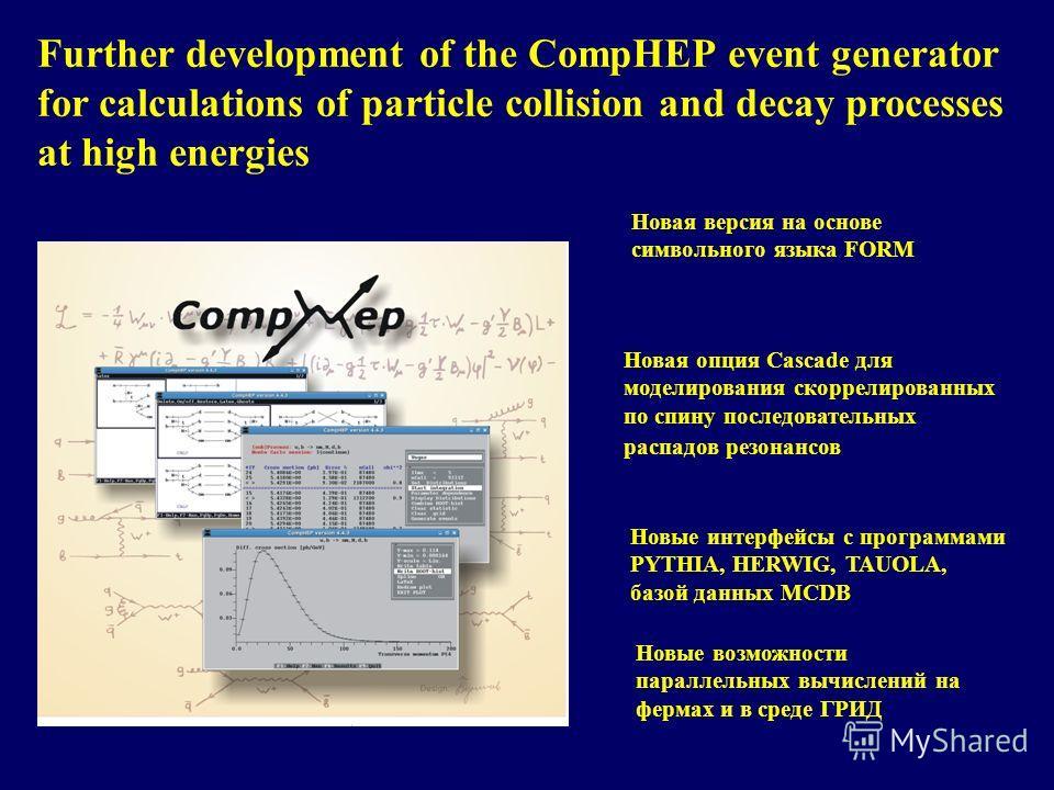 Further development of the CompHEP event generator for calculations of particle collision and decay processes at high energies Новая версия на основе символьного языка FORM Новая опция Cascade для моделирования скоррелированных по спину последователь
