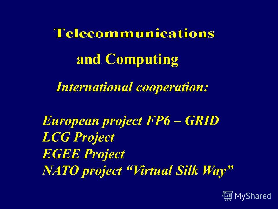 International cooperation: European project FP6 – GRID LCG Project EGEE Project NATO project Virtual Silk Way and Computing