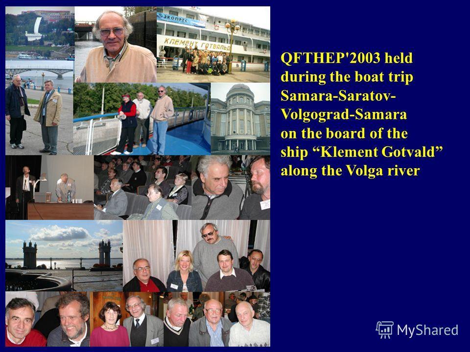 QFTHEP'2003 held during the boat trip Samara-Saratov- Volgograd-Samara on the board of the ship Klement Gotvald along the Volga river
