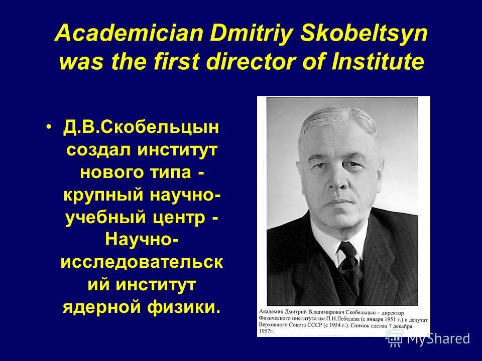 Academician Dmitriy Skobeltsyn was the first director of Institute Д.В.Скобельцын создал институт нового типа - крупный научно- учебный центр - Научно- исследовательск ий институт ядерной физики.