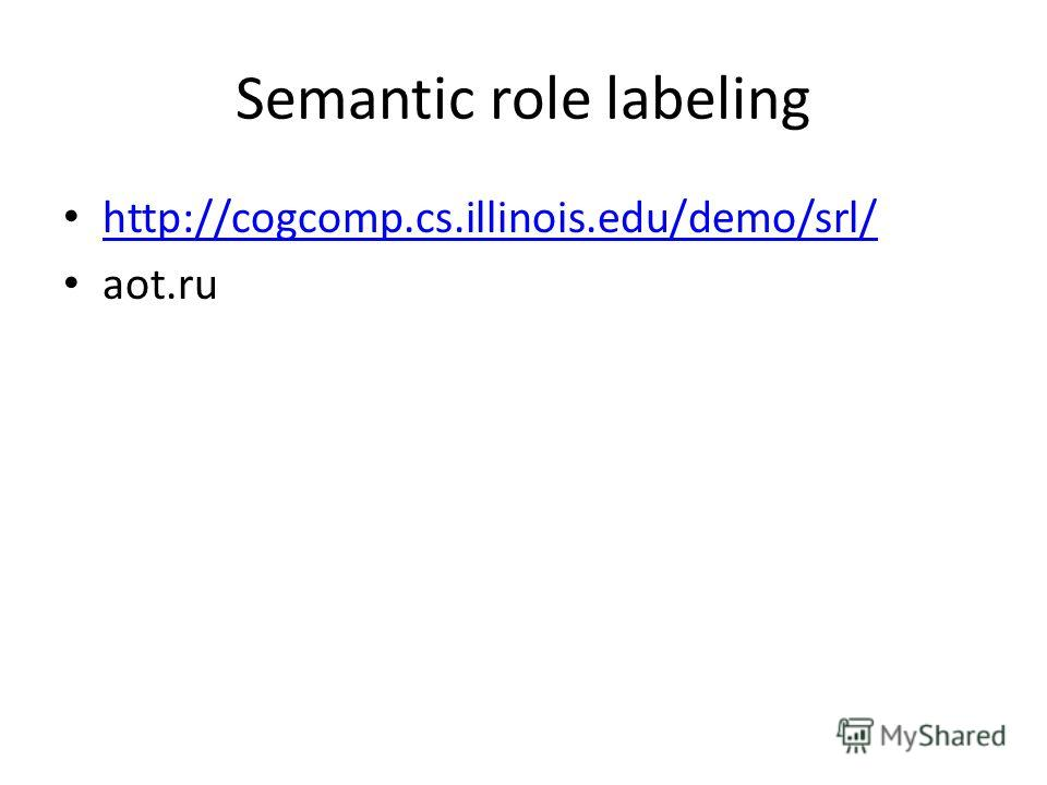 Semantic role labeling http://cogcomp.cs.illinois.edu/demo/srl/ aot.ru
