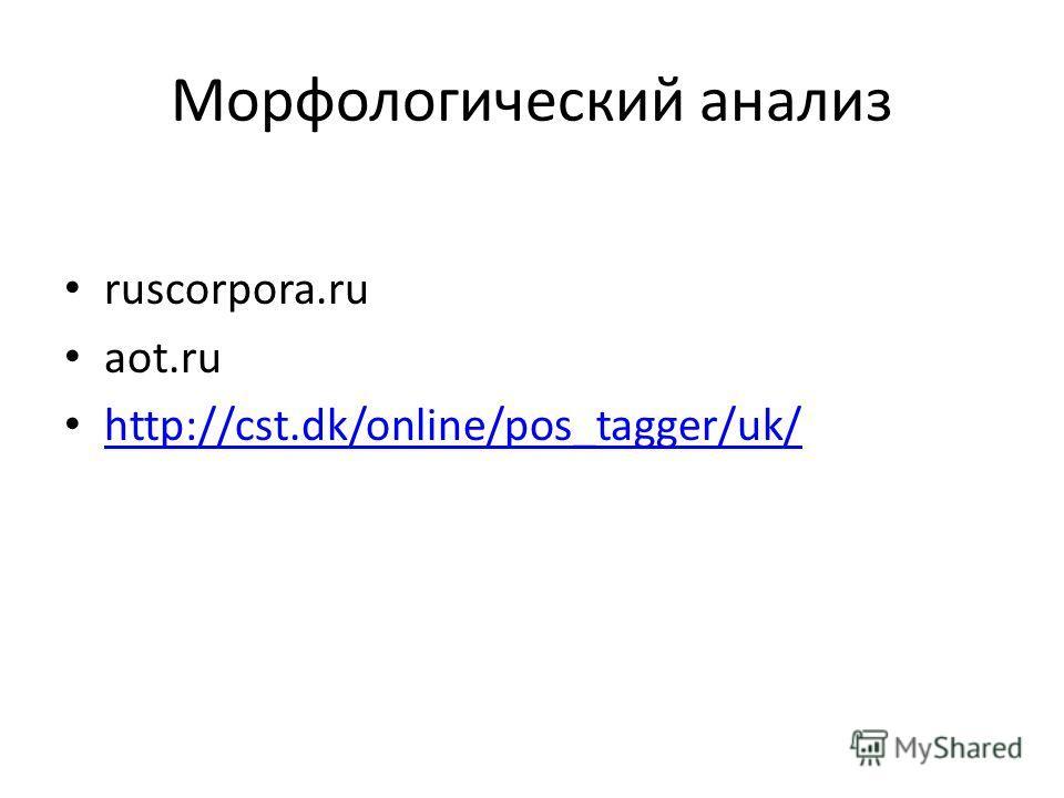 Морфологический анализ ruscorpora.ru aot.ru http://cst.dk/online/pos_tagger/uk/