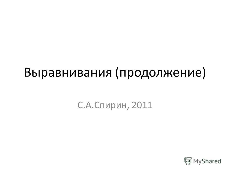 Выравнивания (продолжение) С.А.Спирин, 2011