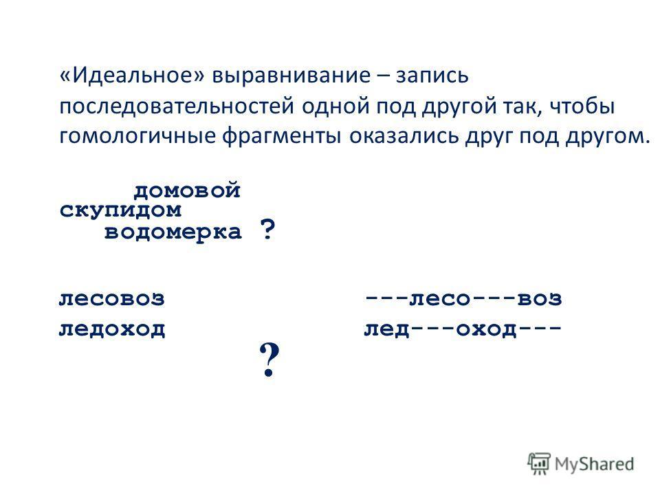 «Идеальное» выравнивание – запись последовательностей одной под другой так, чтобы гомологичные фрагменты оказались друг под другом. домовой скупидом водомерка ? лесовоз---лесо---воз ледоходлед---оход--- ?