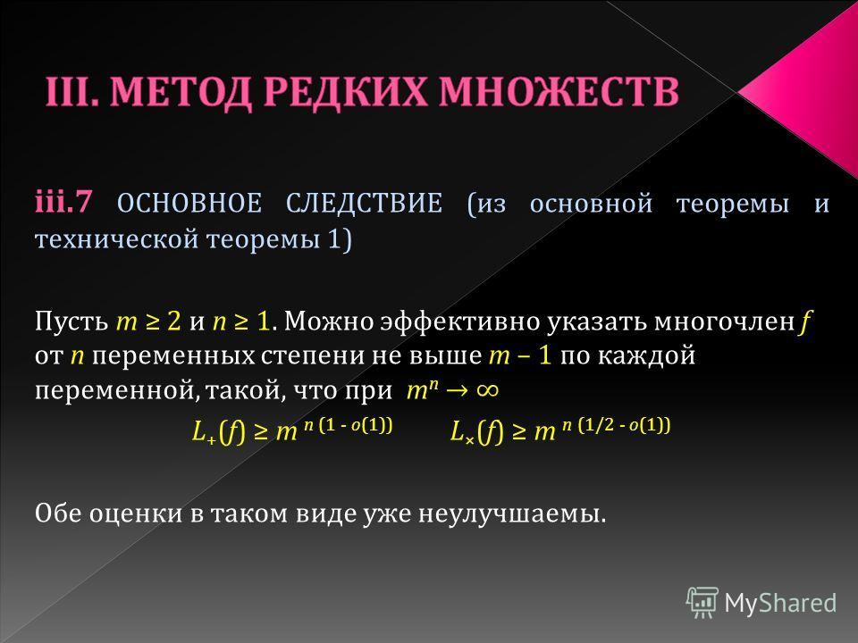 iii.7 ОСНОВНОЕ СЛЕДСТВИЕ (из основной теоремы и технической теоремы 1) Пусть m 2 и n 1. Можно эффективно указать многочлен f от n переменных степени не выше m – 1 по каждой переменной, такой, что при m n L + (f) m n (1 - o(1)) L × (f) m n (1/2 - o(1)