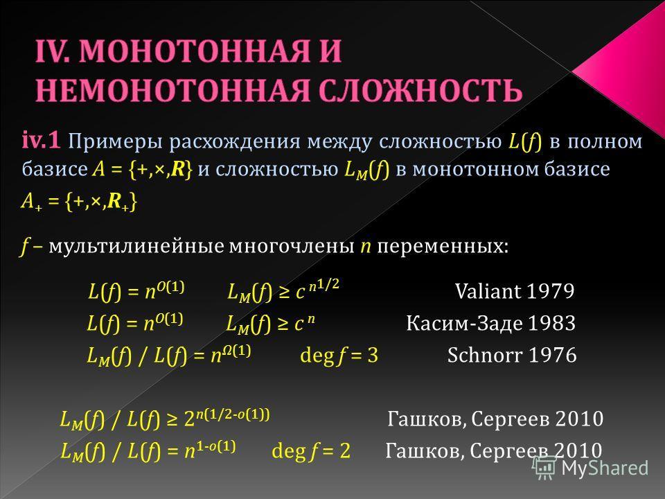 iv.1 Примеры расхождения между сложностью L(f) в полном базисе A = {+,×,R} и сложностью L M (f) в монотонном базисе A + = {+,×,R + } f – мультилинейные многочлены n переменных: L(f) = n O(1) L M (f) c n 1/2 Valiant 1979 L(f) = n O(1) L M (f) c n Каси