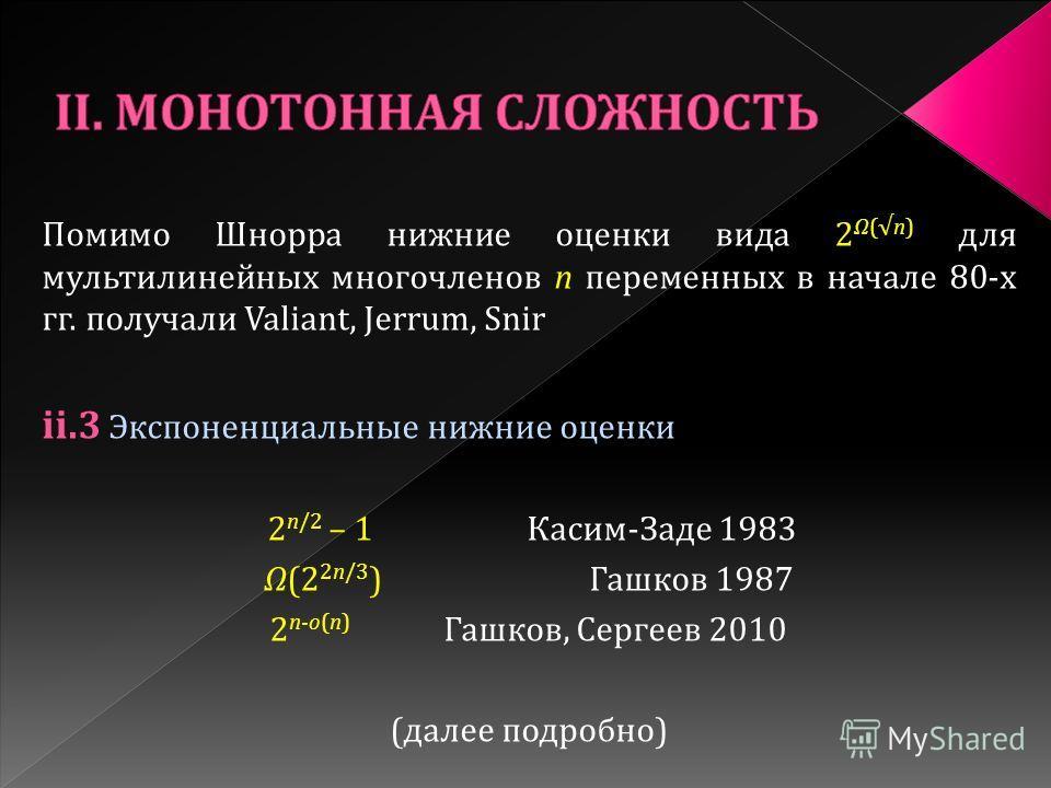 Помимо Шнорра нижние оценки вида 2 Ω(n) для мультилинейных многочленов n переменных в начале 80-х гг. получали Valiant, Jerrum, Snir ii.3 Экспоненциальные нижние оценки 2 n/2 – 1 Касим-Заде 1983 Ω(2 2n/3 ) Гашков 1987 2 n-o(n) Гашков, Сергеев 2010 (д