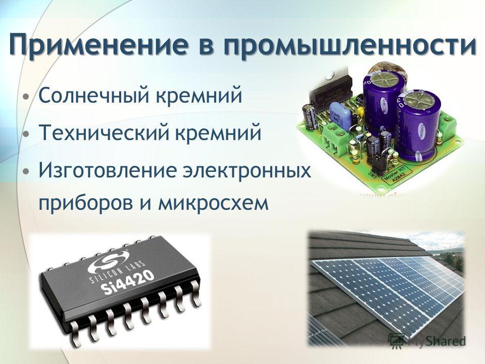 Применение в промышленности Солнечный кремний Технический кремний Изготовление электронных приборов и микросхем
