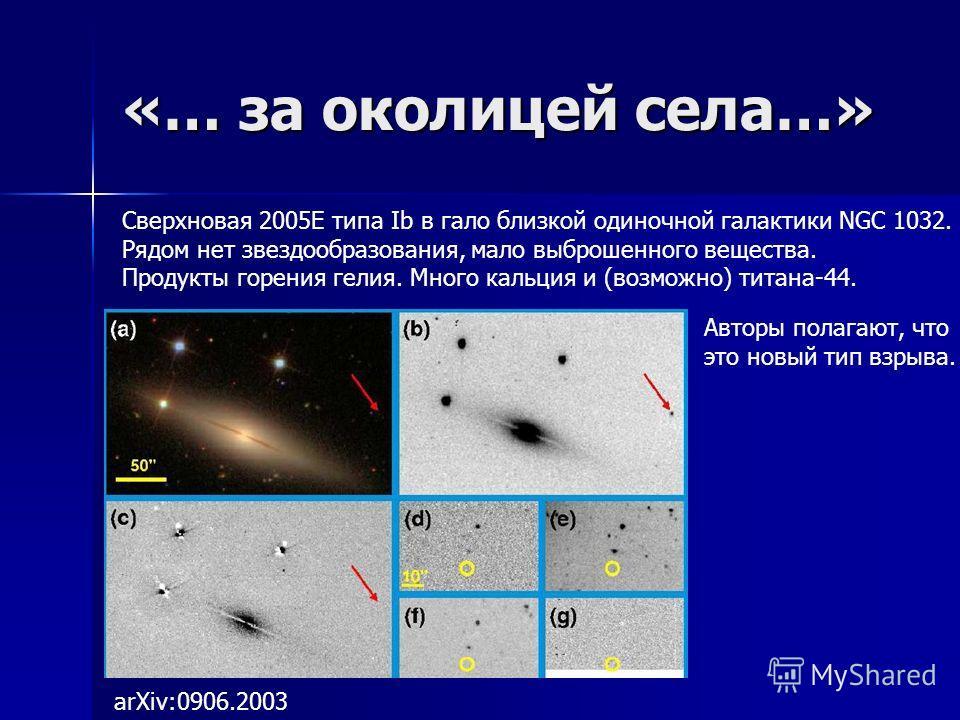 «… за околицей села…» arXiv:0906.2003 Сверхновая 2005E типа Ib в гало близкой одиночной галактики NGC 1032. Рядом нет звездообразования, мало выброшенного вещества. Продукты горения гелия. Много кальция и (возможно) титана-44. Авторы полагают, что эт