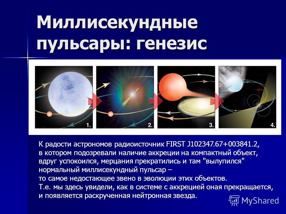Миллисекундные пульсары: генезис К радости астрономов радиоисточник FIRST J102347.67+003841.2, в котором подозревали наличие аккреции на компактный объект, вдруг успокоился, мерцания прекратились и там