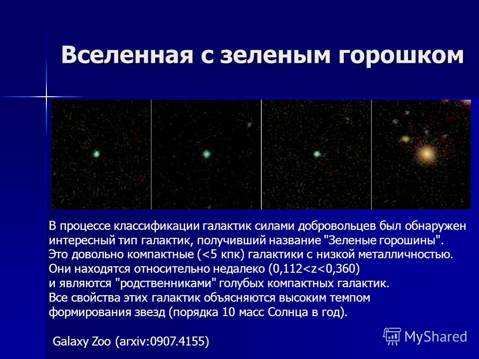 Вселенная с зеленым горошком Galaxy Zoo (arxiv:0907.4155) В процессе классификации галактик силами добровольцев был обнаружен интересный тип галактик, получивший название Зеленые горошины. Это довольно компактные (