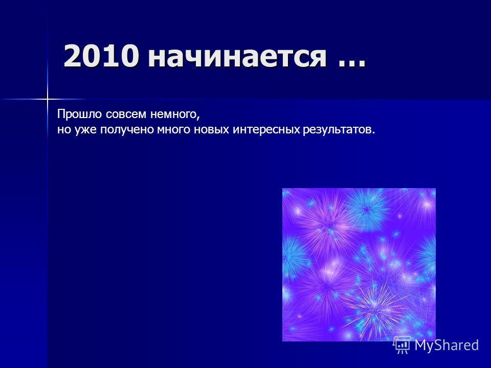 2010 начинается … Прошло совсем немного, но уже получено много новых интересных результатов.