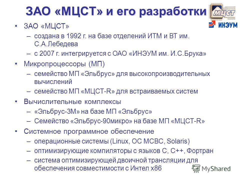 ЗАО «МЦСТ» и его разработки ЗАО «МЦСТ» –создана в 1992 г. на базе отделений ИТМ и ВТ им. С.А.Лебедева –с 2007 г. интегрируется с ОАО «ИНЭУМ им. И.С.Брука» Микропроцессоры (МП) –семейство МП «Эльбрус» для высокопроизводительных вычислений –семейство М