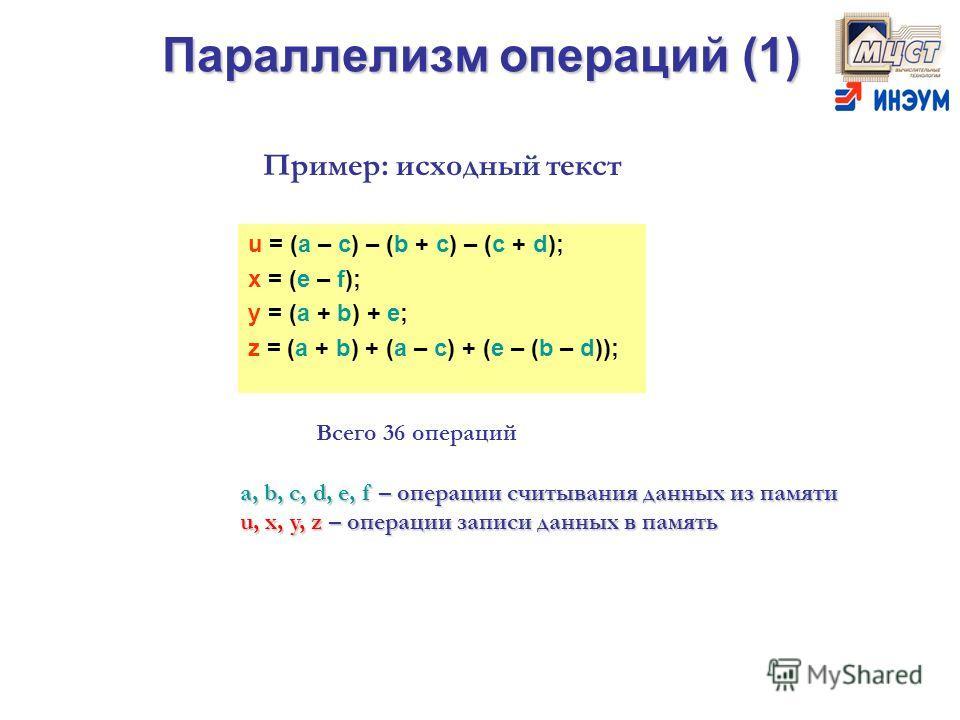 Параллелизм операций (1) u = (a – c) – (b + c) – (c + d); x = (e – f); y = (a + b) + e; z = (a + b) + (a – c) + (e – (b – d)); Пример: исходный текст Всего 36 операций a, b, c, d, e, f – операции считывания данных из памяти u, x, y, z – операции запи