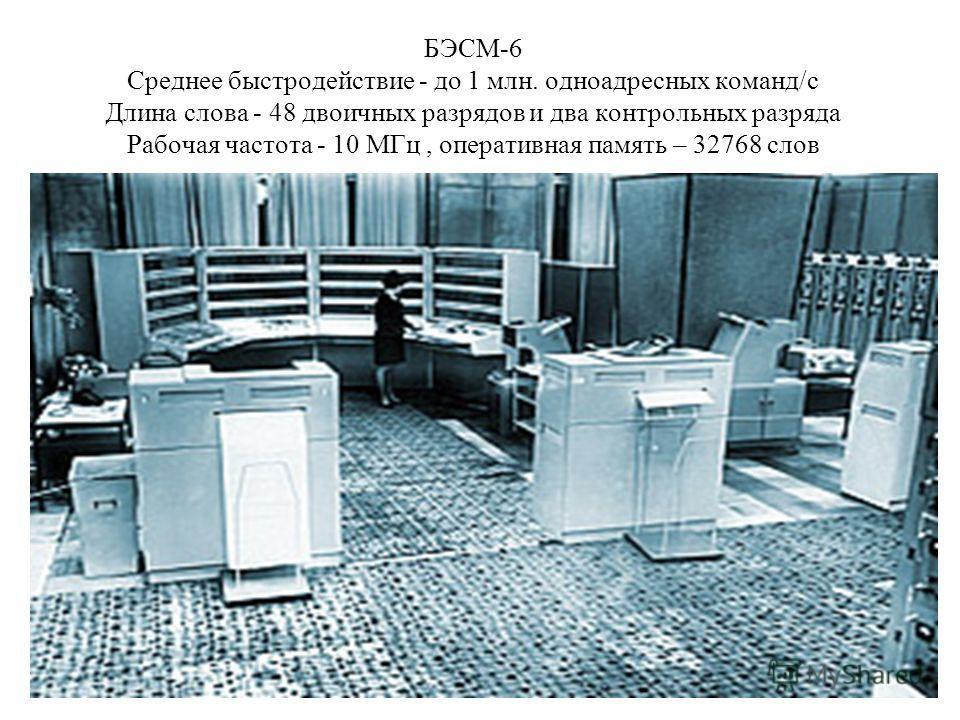 БЭСМ-6 Среднее быстродействие - до 1 млн. одноадресных команд/с Длина слова - 48 двоичных разрядов и два контрольных разряда Рабочая частота - 10 МГц, оперативная память – 32768 слов