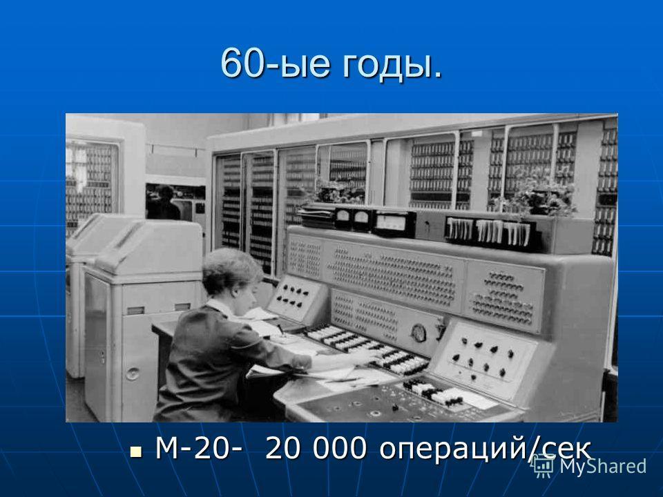 60-ые годы. М-20- 20 000 операций/сек М-20- 20 000 операций/сек