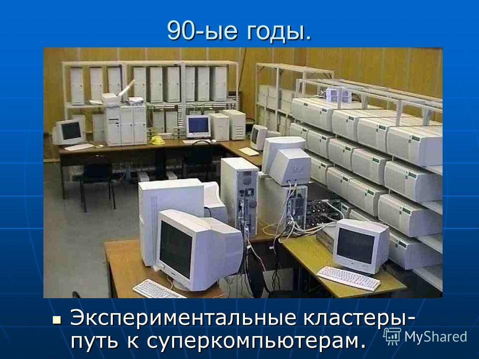 90-ые годы. Экспериментальные кластеры- путь к суперкомпьютерам. Экспериментальные кластеры- путь к суперкомпьютерам.
