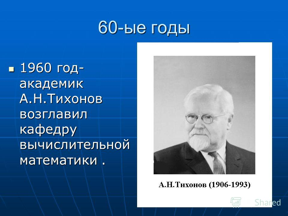 60-ые годы 1960 год- академик А.Н.Тихонов возглавил кафедру вычислительной математики. 1960 год- академик А.Н.Тихонов возглавил кафедру вычислительной математики.
