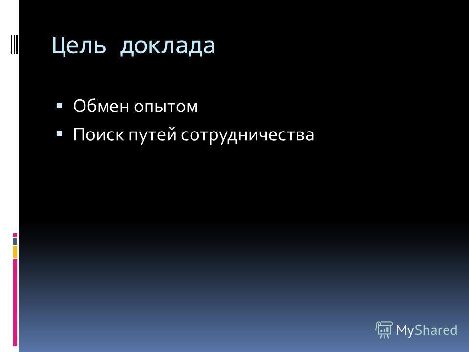 Цель доклада Обмен опытом Поиск путей сотрудничества