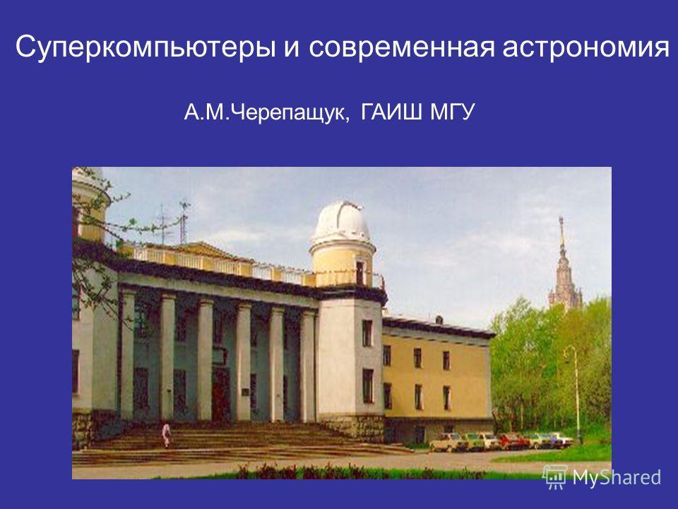 А.М.Черепащук, ГАИШ МГУ Суперкомпьютеры и современная астрономия