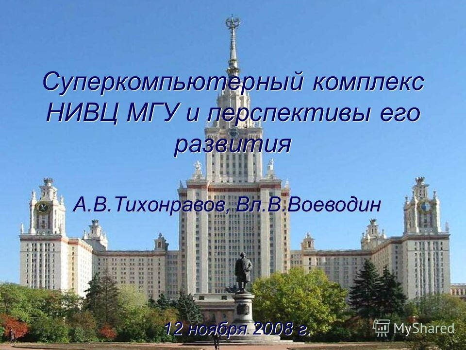 Суперкомпьютерный комплекс НИВЦ МГУ и перспективы его развития 12 ноября 2008 г. А.В.Тихонравов, Вл.В.Воеводин