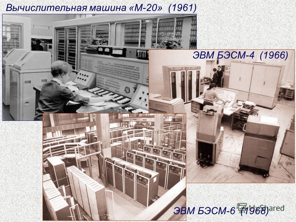 Вычислительная машина «М-20» (1961) ЭВМ БЭСМ-4 (1966) ЭВМ БЭСМ-6 (1968)