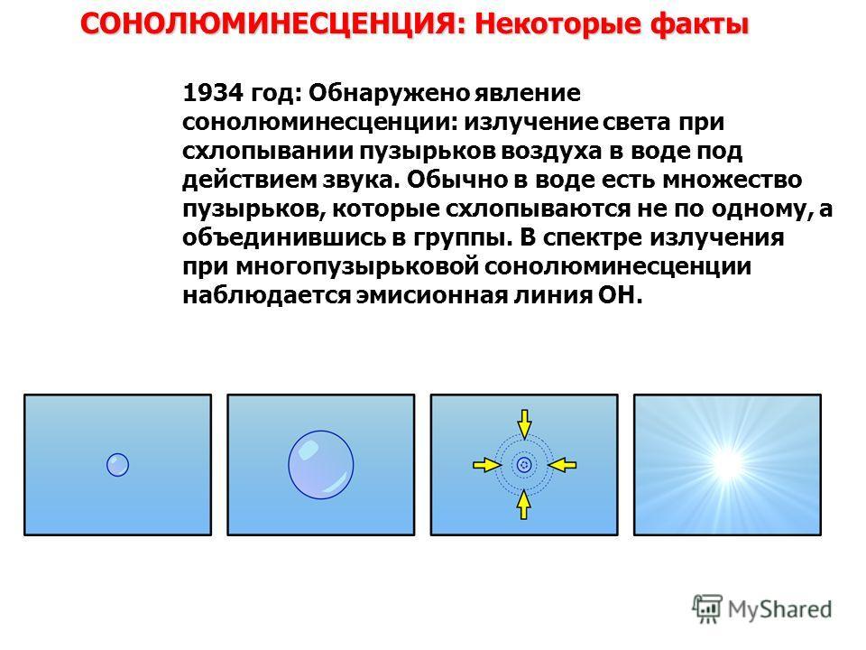 СОНОЛЮМИНЕСЦЕНЦИЯ: Некоторые факты 1934 год: Обнаружено явление сонолюминесценции: излучение света при схлопывании пузырьков воздуха в воде под действием звука. Обычно в воде есть множество пузырьков, которые схлопываются не по одному, а объединившис