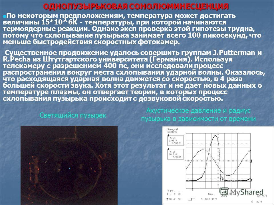 ОДНОПУЗЫРЬКОВАЯ СОНОЛЮМИНЕСЦЕНЦИЯ Светящийся пузырек Акустическое давление и радиус пузырька в зависимости от времени По некоторым предположениям, температура может достигать величины 15*10^6К - температуры, при которой начинаются термоядерные реакци