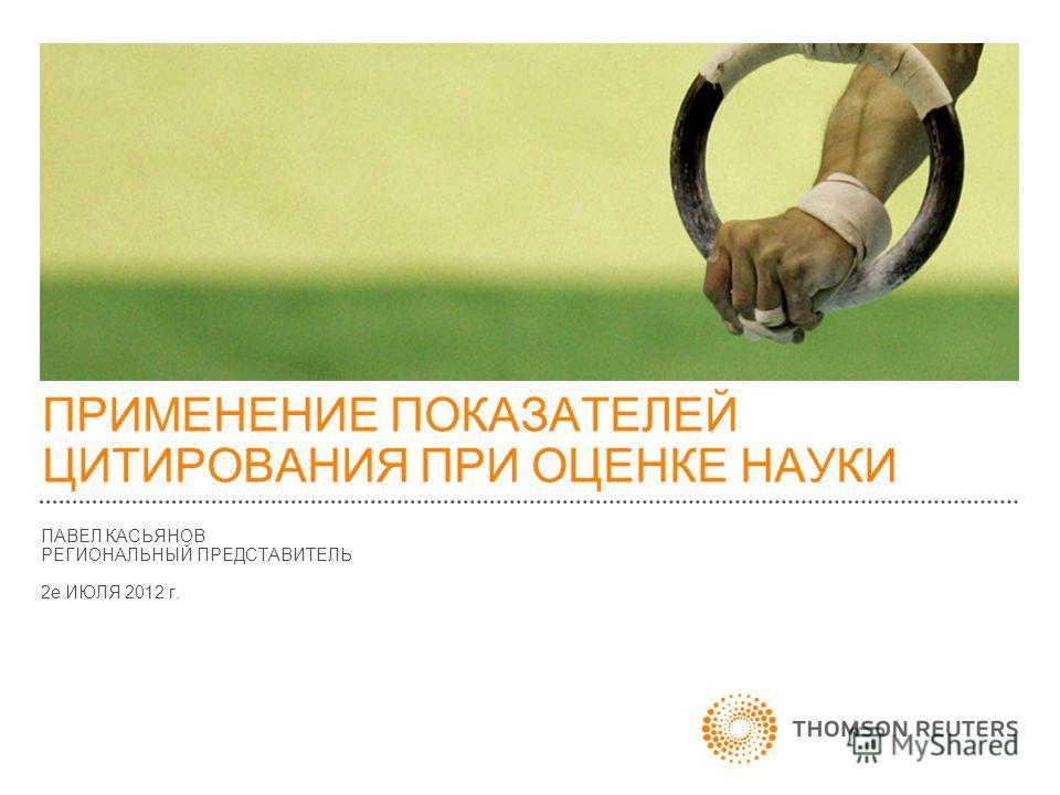 ПРИМЕНЕНИЕ ПОКАЗАТЕЛЕЙ ЦИТИРОВАНИЯ ПРИ ОЦЕНКЕ НАУКИ ПАВЕЛ КАСЬЯНОВ РЕГИОНАЛЬНЫЙ ПРЕДСТАВИТЕЛЬ 2е ИЮЛЯ 2012 г.